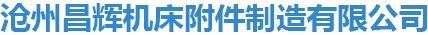沧州昌辉机床附件制造有限公司